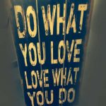 Faça o que você ama. Ame o que você faz.